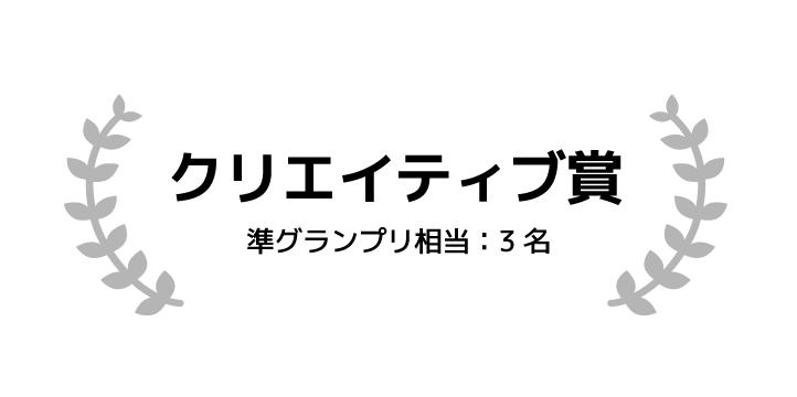 クリエイティブ賞 準グランプリ相当 3名